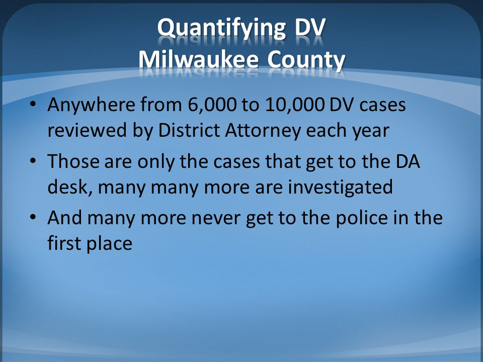 Anywhere from 6,000 to 10,000 DV cases reviewed by District Attorney each year Those are only the cases that get to the DA desk, many many more are investigated And many more never get to the police in the first place