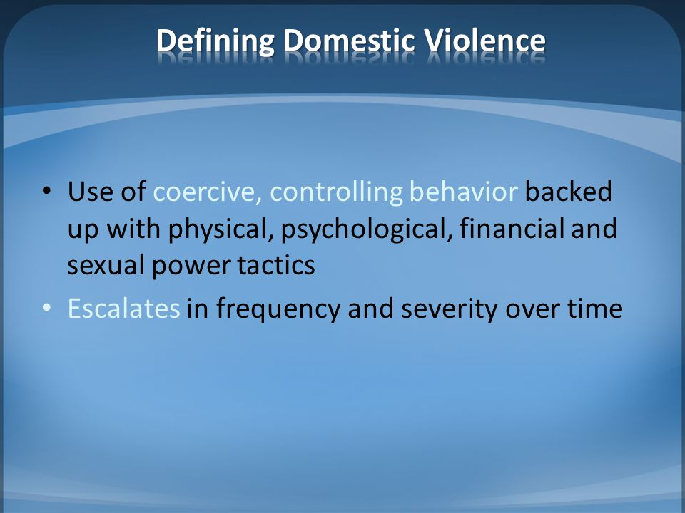 Use of coercive, controlling behavior backed up with physical, psychological, financial and sexual power tactics Escalates in frequency and severity over time