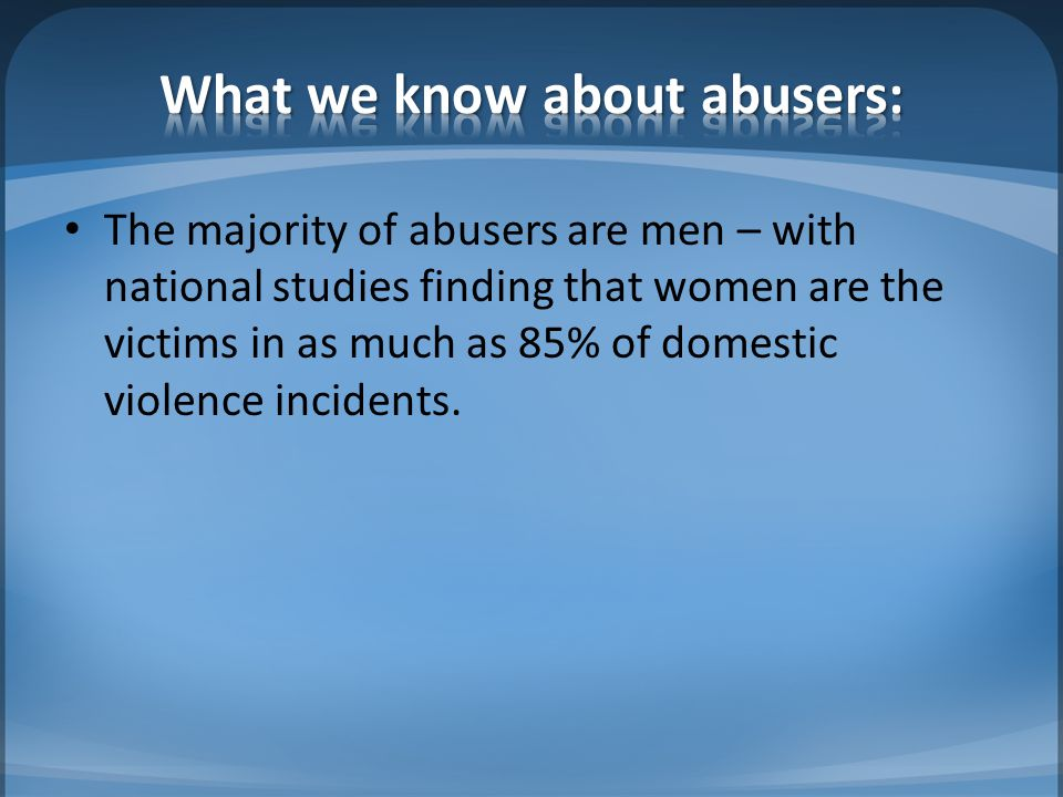 The majority of abusers are men – with national studies finding that women are the victims in as much as 85% of domestic violence incidents.