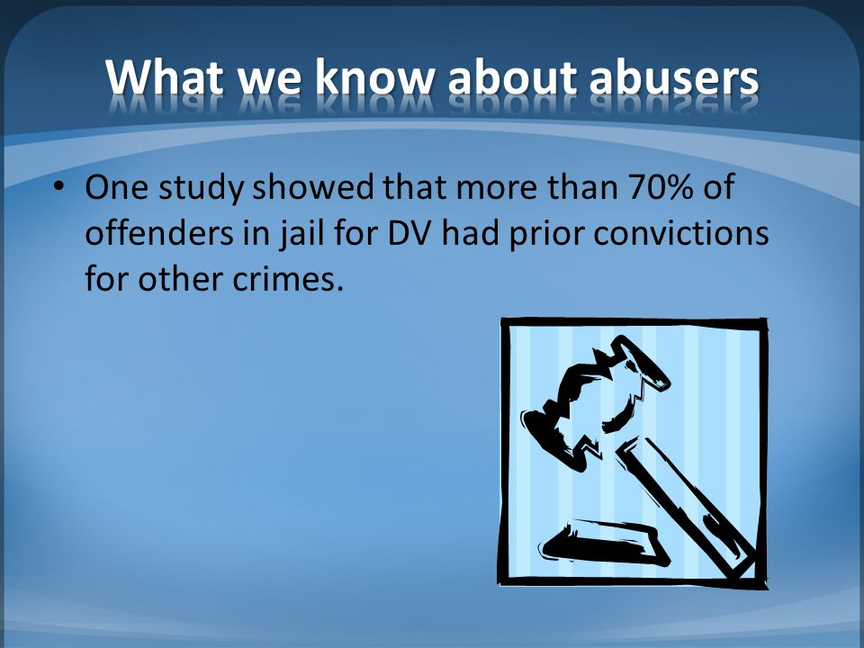One study showed that more than 70% of offenders in jail for DV had prior convictions for other crimes.