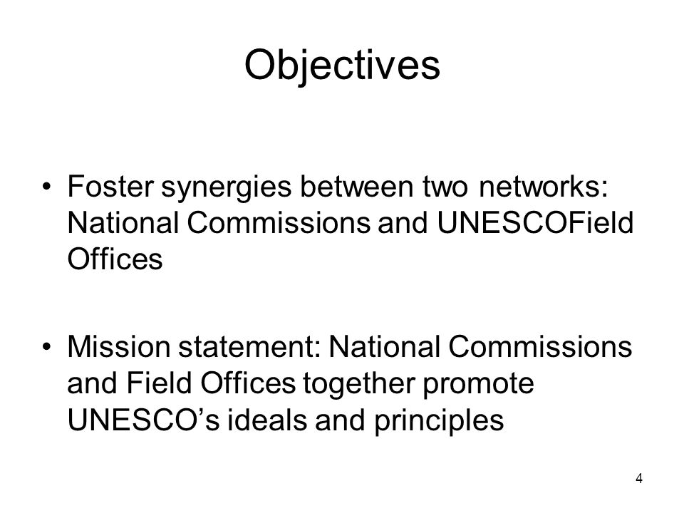 4 Objectives Foster synergies between two networks: National Commissions and UNESCOField Offices Mission statement: National Commissions and Field Offices together promote UNESCO's ideals and principles