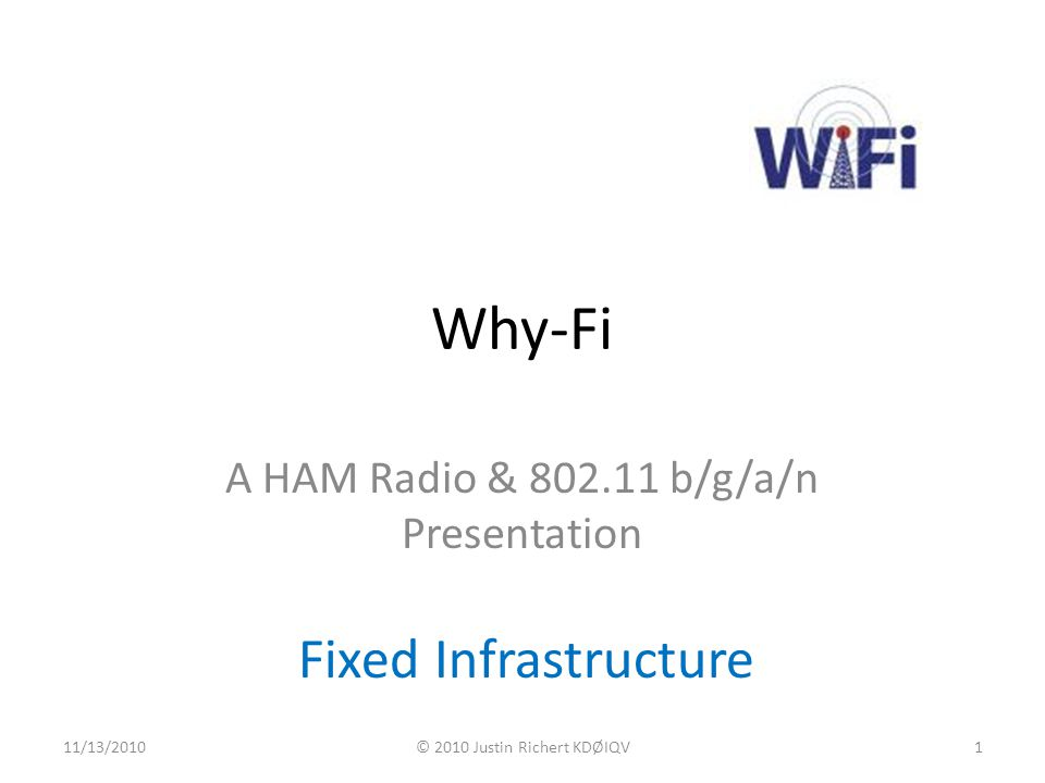 Why-Fi A HAM Radio & 802.11 b/g/a/n Presentation Fixed Infrastructure 11/13/2010© 2010 Justin Richert KDØIQV1