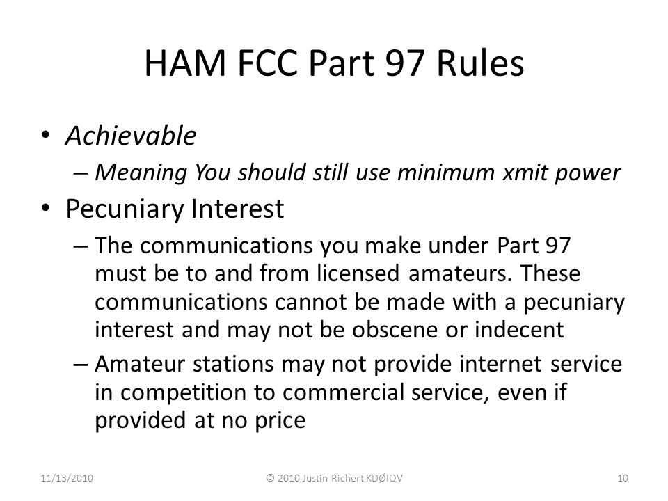 HAM FCC Part 97 Rules Achievable – Meaning You should still use minimum xmit power Pecuniary Interest – The communications you make under Part 97 must be to and from licensed amateurs.