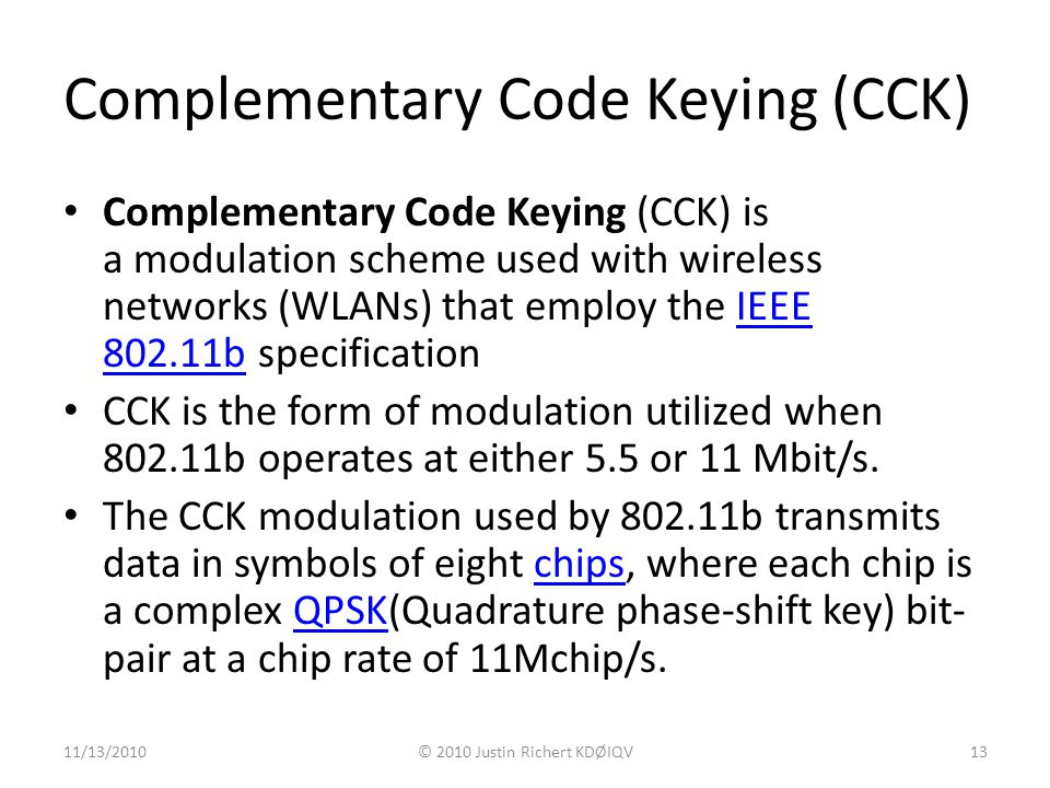 Complementary Code Keying (CCK) Complementary Code Keying (CCK) is a modulation scheme used with wireless networks (WLANs) that employ the IEEE 802.11b specificationIEEE 802.11b CCK is the form of modulation utilized when 802.11b operates at either 5.5 or 11 Mbit/s.