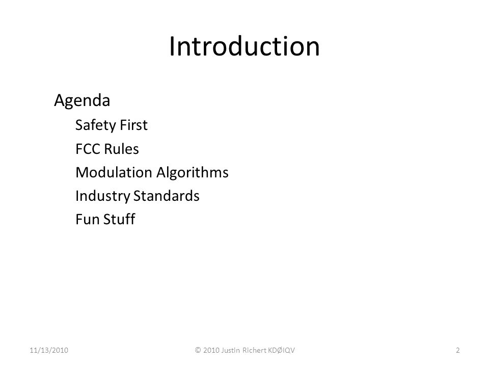 Introduction Agenda Safety First FCC Rules Modulation Algorithms Industry Standards Fun Stuff 11/13/2010© 2010 Justin Richert KDØIQV2
