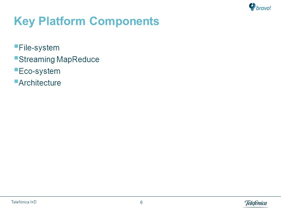 Telefónica I+D Key Platform Components  File-system  Streaming MapReduce  Eco-system  Architecture 6