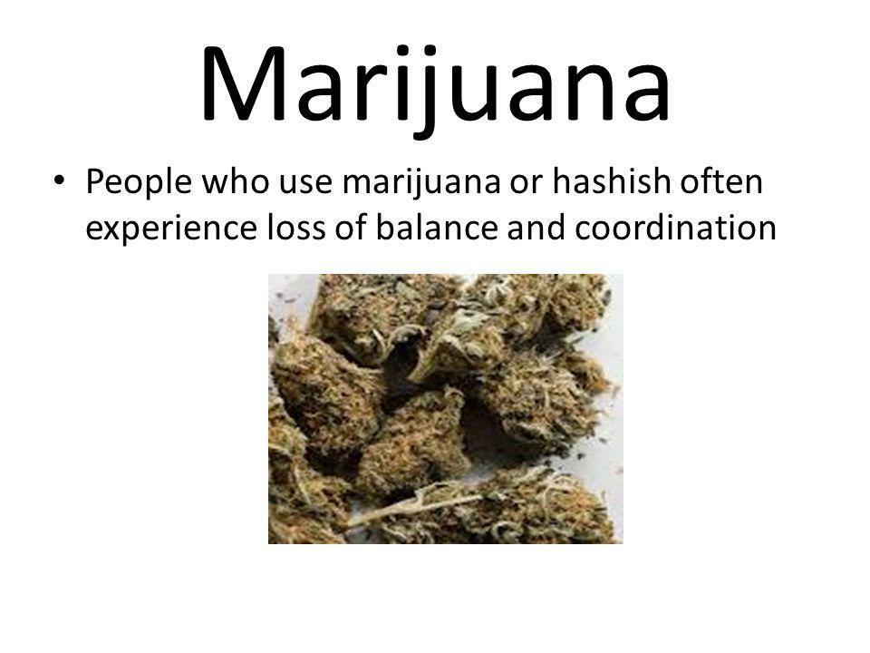 Marijuana People who use marijuana or hashish often experience loss of balance and coordination