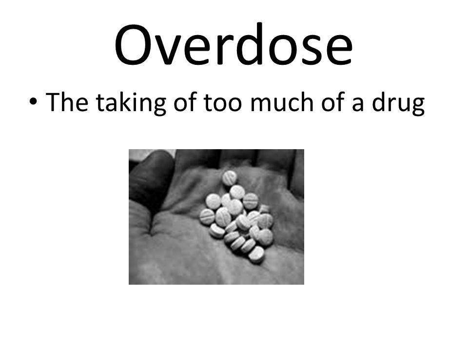 Overdose The taking of too much of a drug