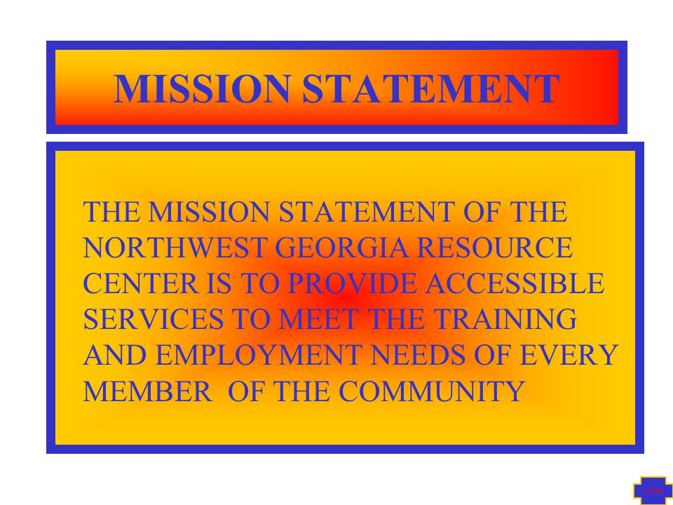 KN99 MISSION STATEMENT THE MISSION STATEMENT OF THE NORTHWEST GEORGIA RESOURCE CENTER IS TO PROVIDE ACCESSIBLE SERVICES TO MEET THE TRAINING AND EMPLOYMENT NEEDS OF EVERY MEMBER OF THE COMMUNITY