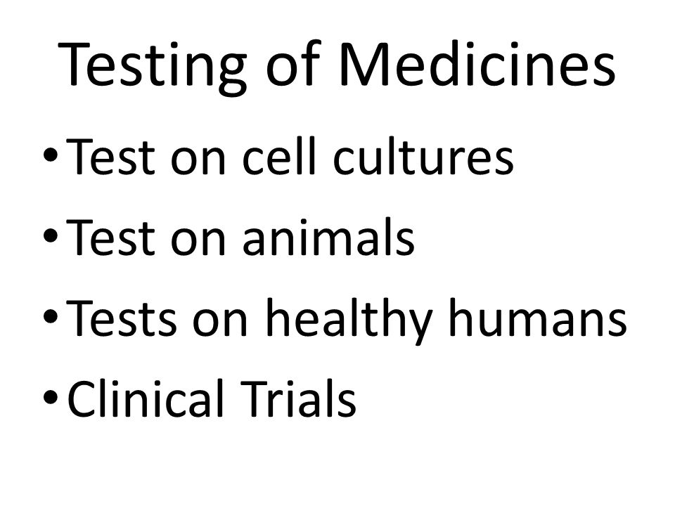 Testing of Medicines Test on cell cultures Test on animals Tests on healthy humans Clinical Trials