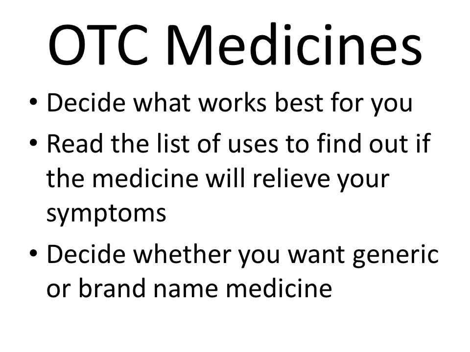 OTC Medicines Decide what works best for you Read the list of uses to find out if the medicine will relieve your symptoms Decide whether you want gene