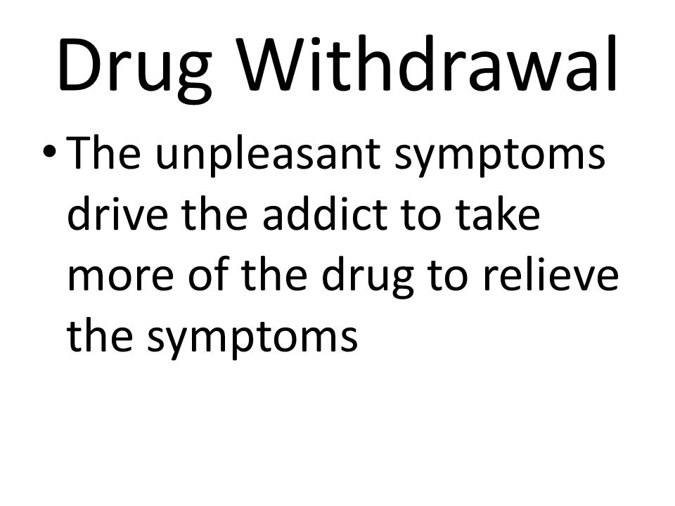 Drug Withdrawal The unpleasant symptoms drive the addict to take more of the drug to relieve the symptoms