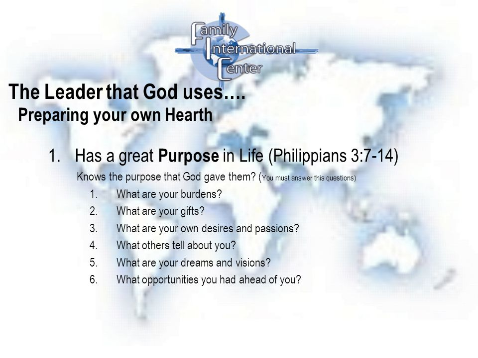 The Leader that God uses…. 1.Has a great Purpose in Life (Philippians 3:7-14) Knows the purpose that God gave them? ( You must answer this questions)
