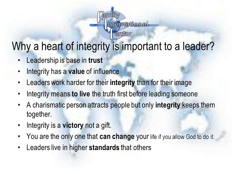 Why a heart of integrity is important to a leader? Leadership is base in trust Integrity has a value of influence Leaders work harder for their integr