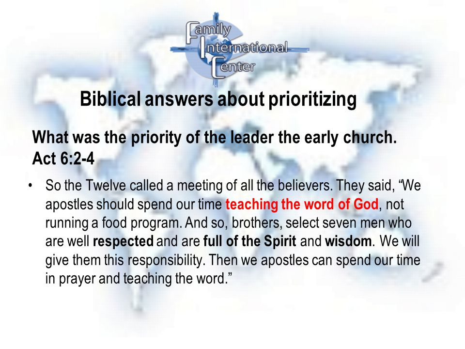 Biblical answers about prioritizing What was the priority of the leader the early church. Act 6:2-4 So the Twelve called a meeting of all the believer