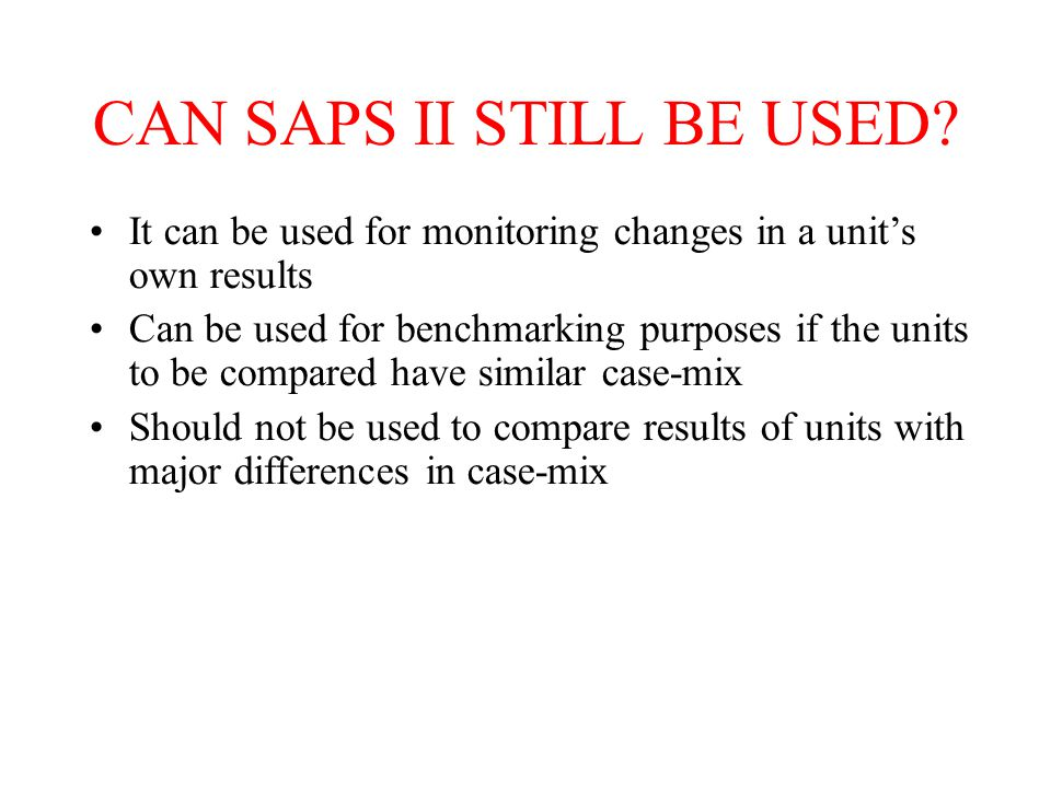 CAN SAPS II STILL BE USED? It can be used for monitoring changes in a unit's own results Can be used for benchmarking purposes if the units to be comp