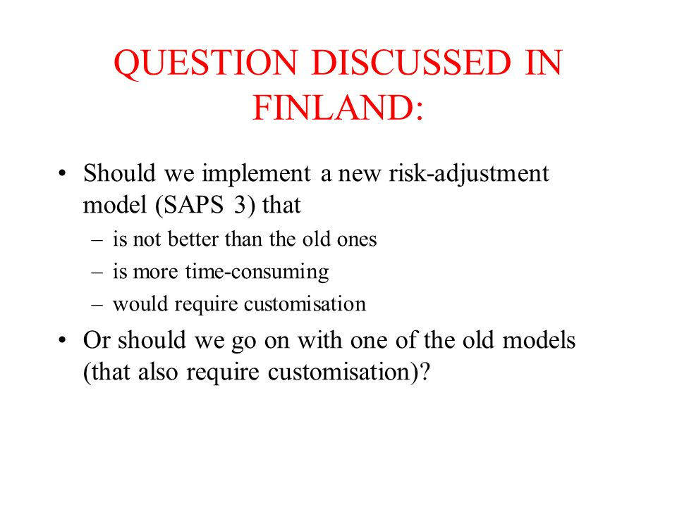 QUESTION DISCUSSED IN FINLAND: Should we implement a new risk-adjustment model (SAPS 3) that –is not better than the old ones –is more time-consuming