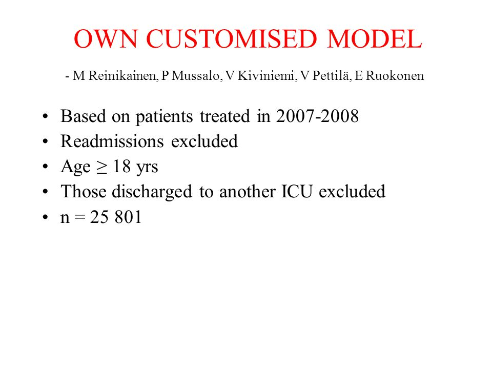 OWN CUSTOMISED MODEL Outcome variable (to be predicted) DEATH IN HOSPITAL Explaining covariates: –Emergency admission or planned beforehand –Surgical postoperative or medical –SAPS II score without admission type points –ln ((SAPS II score without admission type points) + 1) –Diagnostic groups having an independent impact on the probability of death First a binary variable (0,1) was made of every APACHE III –dg group; everyone of these was tested separately 31 dg groups with an independent effect were included in the model