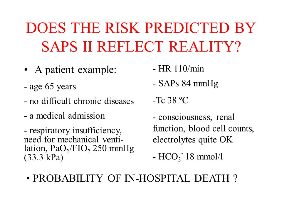DOES THE RISK PREDICTED BY SAPS II REFLECT REALITY? A patient example: - age 65 years - no difficult chronic diseases - a medical admission - respirat