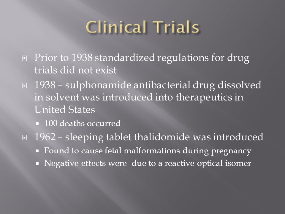  Prior to 1938 standardized regulations for drug trials did not exist  1938 – sulphonamide antibacterial drug dissolved in solvent was introduced into therapeutics in United States  100 deaths occurred  1962 – sleeping tablet thalidomide was introduced  Found to cause fetal malformations during pregnancy  Negative effects were due to a reactive optical isomer