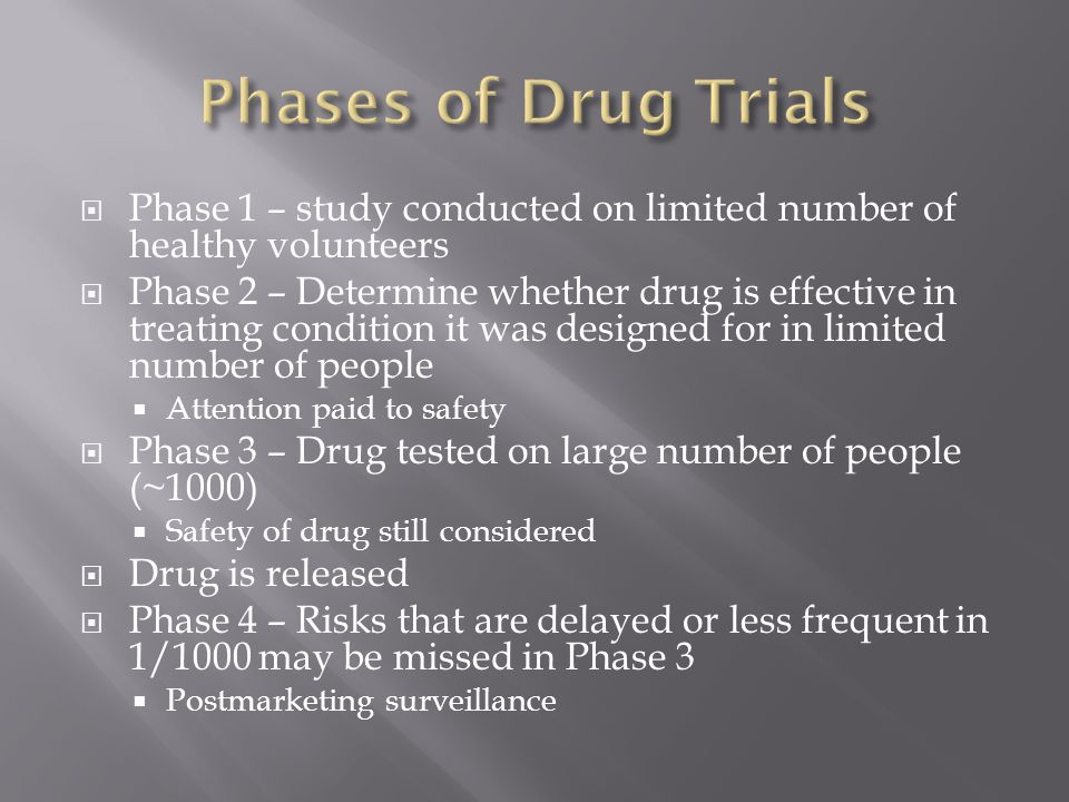  Phase 1 – study conducted on limited number of healthy volunteers  Phase 2 – Determine whether drug is effective in treating condition it was designed for in limited number of people  Attention paid to safety  Phase 3 – Drug tested on large number of people (~1000)  Safety of drug still considered  Drug is released  Phase 4 – Risks that are delayed or less frequent in 1/1000 may be missed in Phase 3  Postmarketing surveillance