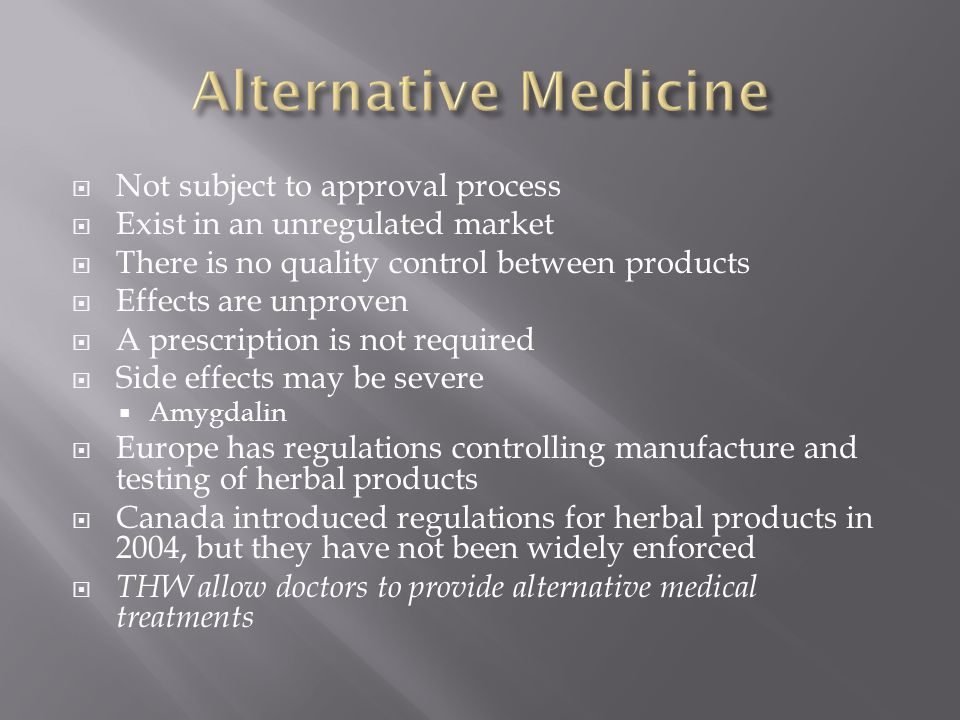 Not subject to approval process  Exist in an unregulated market  There is no quality control between products  Effects are unproven  A prescription is not required  Side effects may be severe  Amygdalin  Europe has regulations controlling manufacture and testing of herbal products  Canada introduced regulations for herbal products in 2004, but they have not been widely enforced  THW allow doctors to provide alternative medical treatments