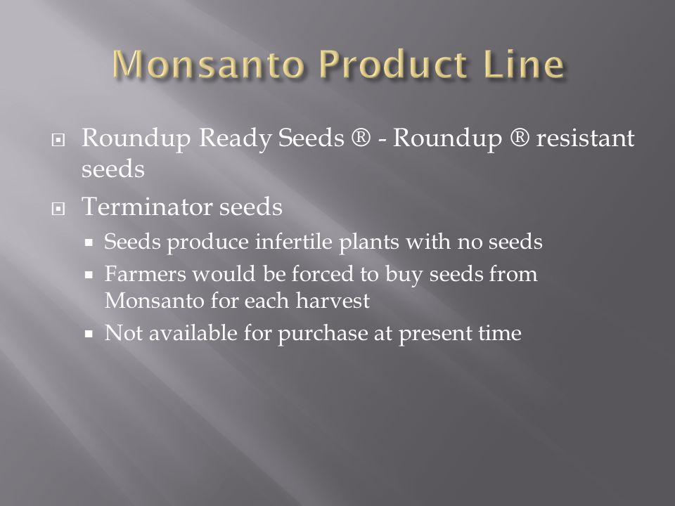 Roundup Ready Seeds ® - Roundup ® resistant seeds  Terminator seeds  Seeds produce infertile plants with no seeds  Farmers would be forced to buy seeds from Monsanto for each harvest  Not available for purchase at present time