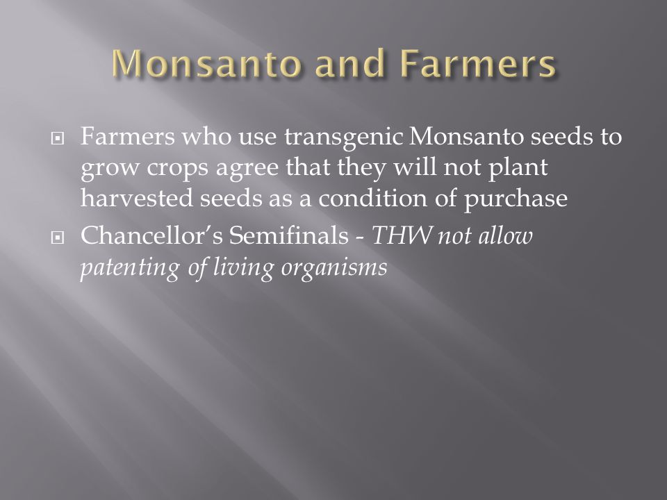  Farmers who use transgenic Monsanto seeds to grow crops agree that they will not plant harvested seeds as a condition of purchase  Chancellor's Semifinals - THW not allow patenting of living organisms