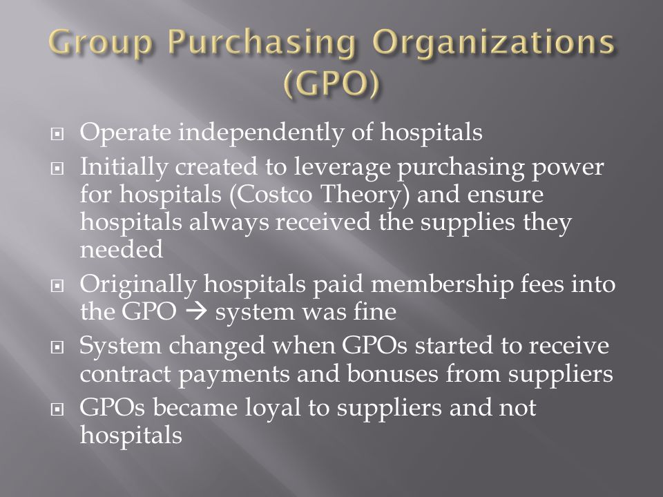  Operate independently of hospitals  Initially created to leverage purchasing power for hospitals (Costco Theory) and ensure hospitals always received the supplies they needed  Originally hospitals paid membership fees into the GPO  system was fine  System changed when GPOs started to receive contract payments and bonuses from suppliers  GPOs became loyal to suppliers and not hospitals