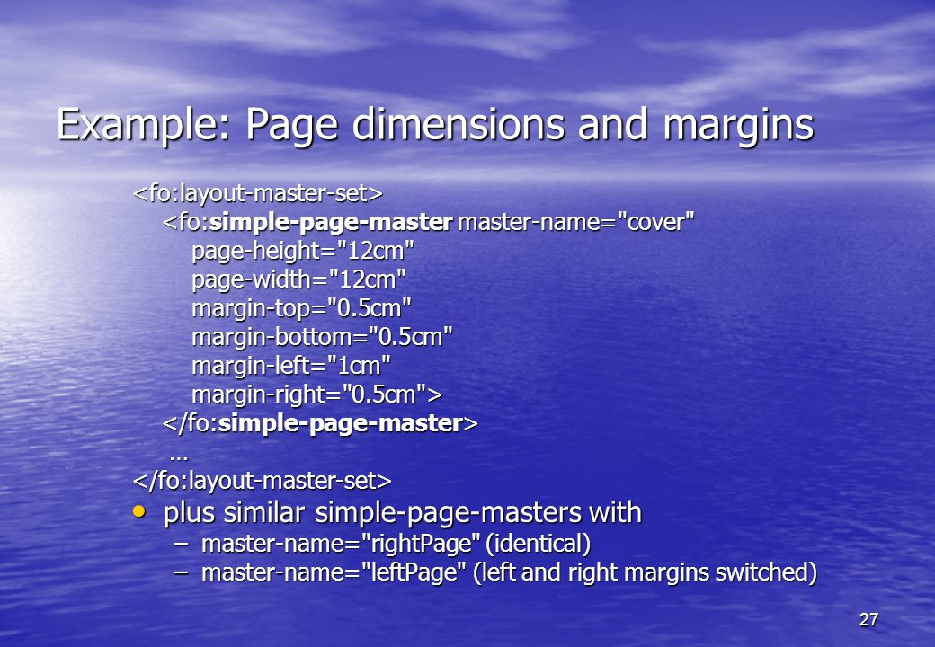 27 Example: Page dimensions and margins <fo:layout-master-set> <fo:simple-page-master master-name= cover <fo:simple-page-master master-name= cover page-height= 12cm page-height= 12cm page-width= 12cm page-width= 12cm margin-top= 0.5cm margin-top= 0.5cm margin-bottom= 0.5cm margin-bottom= 0.5cm margin-left= 1cm margin-left= 1cm margin-right= 0.5cm > margin-right= 0.5cm > …</fo:layout-master-set> plus similar simple-page-masters with plus similar simple-page-masters with –master-name= rightPage (identical) –master-name= leftPage (left and right margins switched)