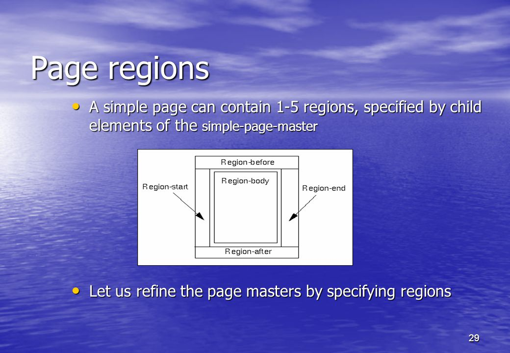29 Page regions A simple page can contain 1-5 regions, specified by child elements of the simple-page-master A simple page can contain 1-5 regions, specified by child elements of the simple-page-master Let us refine the page masters by specifying regions Let us refine the page masters by specifying regions