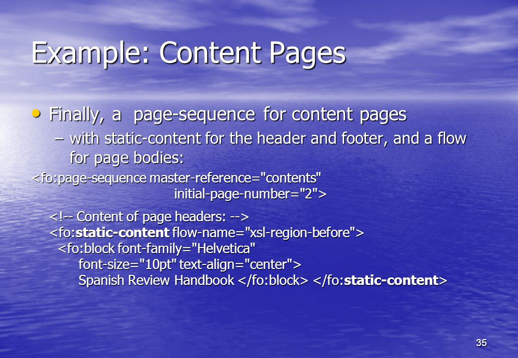 35 Example: Content Pages Finally, a page-sequence for content pages Finally, a page-sequence for content pages –with static-content for the header and footer, and a flow for page bodies: Spanish Review Handbook Spanish Review Handbook