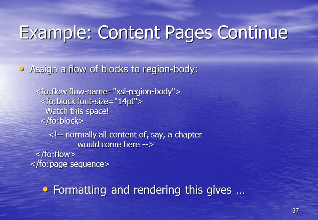 37 Example: Content Pages Continue Assign a flow of blocks to region-body: Assign a flow of blocks to region-body: Watch this space.