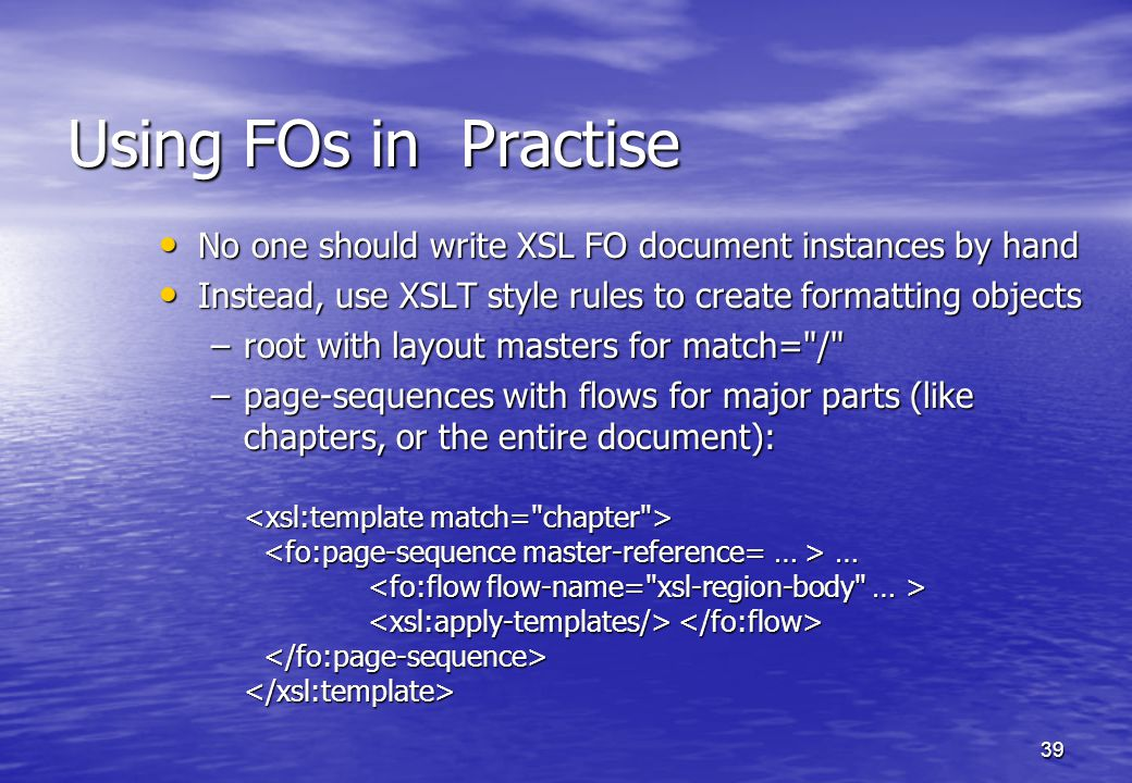 39 Using FOs in Practise No one should write XSL FO document instances by hand No one should write XSL FO document instances by hand Instead, use XSLT style rules to create formatting objects Instead, use XSLT style rules to create formatting objects –root with layout masters for match= / –page-sequences with flows for major parts (like chapters, or the entire document): … –page-sequences with flows for major parts (like chapters, or the entire document): …