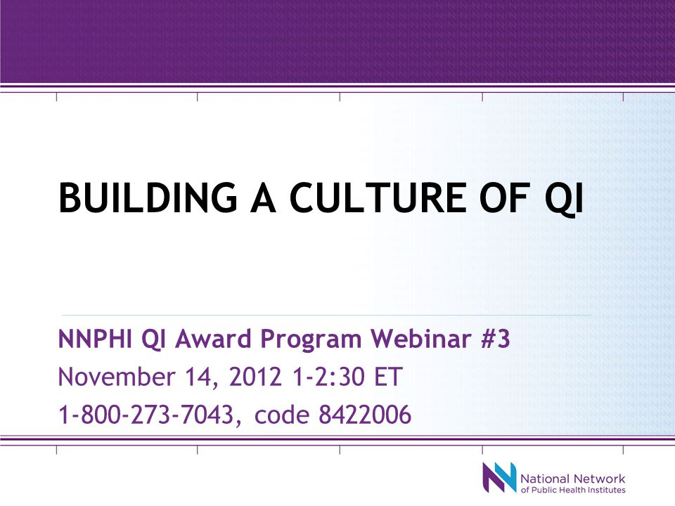 BUILDING A CULTURE OF QI NNPHI QI Award Program Webinar #3 November 14, 2012 1-2:30 ET 1-800-273-7043, code 8422006