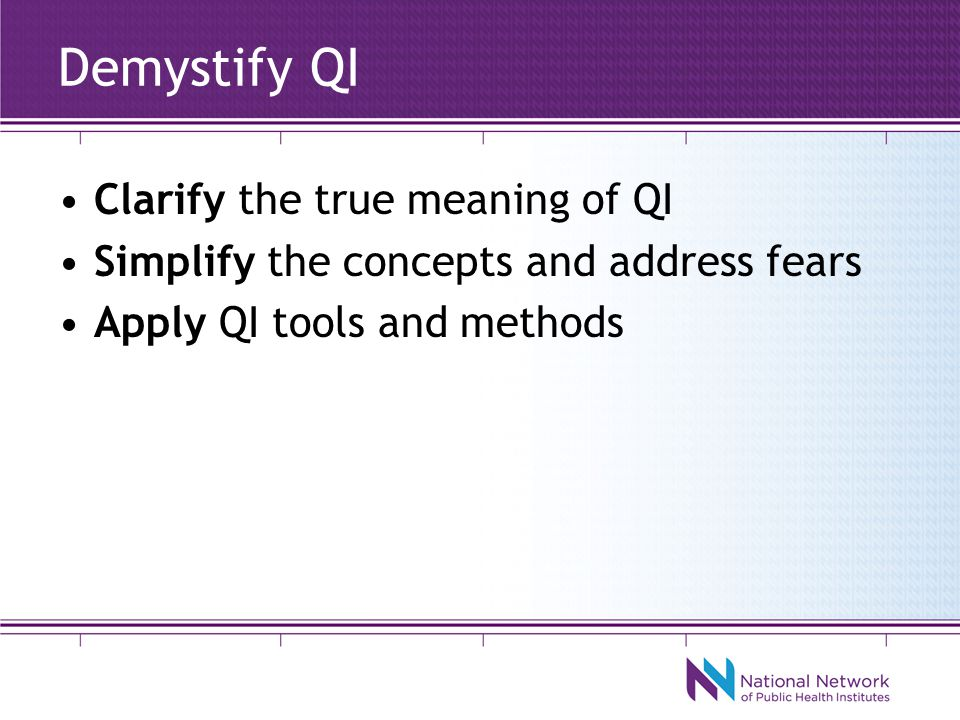 Demystify QI Clarify the true meaning of QI Simplify the concepts and address fears Apply QI tools and methods