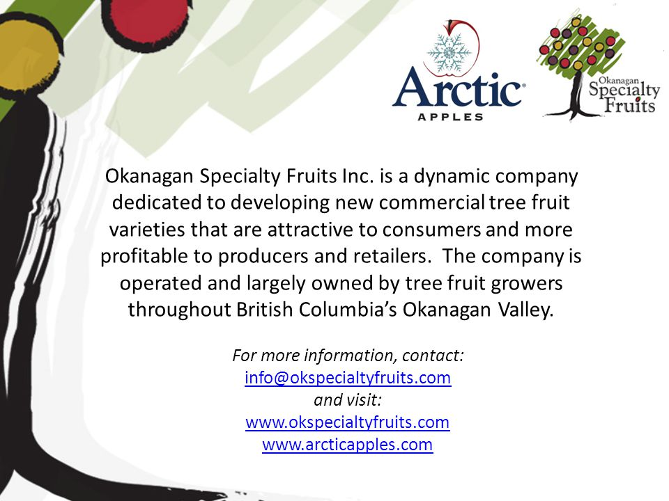 For more information, contact: info@okspecialtyfruits.com info@okspecialtyfruits.com and visit: www.okspecialtyfruits.com www.arcticapples.com Okanaga