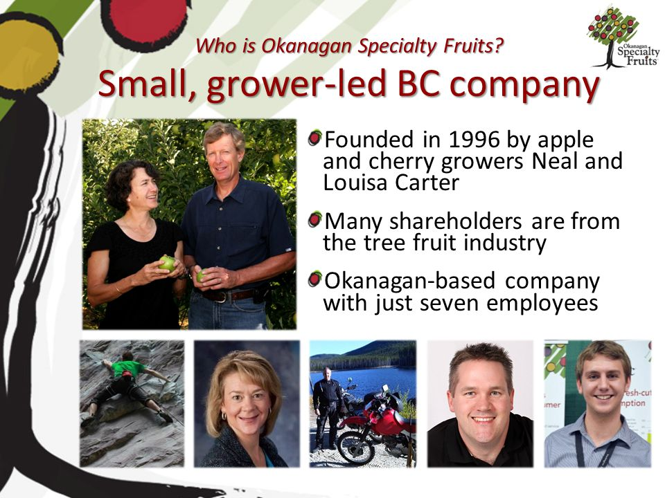 Who is Okanagan Specialty Fruits? Small, grower-led BC company Founded in 1996 by apple and cherry growers Neal and Louisa Carter Many shareholders ar