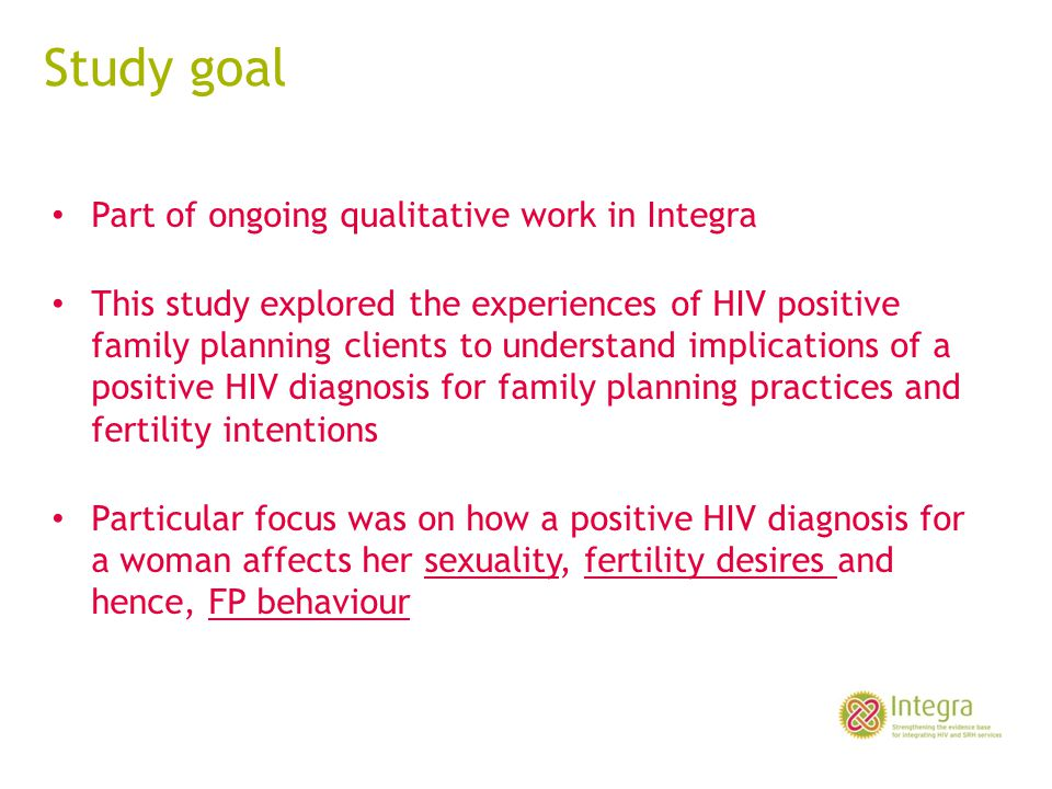 Conclusions HIV+ diagnosis leads to: Decreased risk behaviour Decreased fertility desires – through stigma and lack of information Increased dual protection and use of both condoms and modern FP – Mixed messaging of condoms Next steps: Quantification of findings from cohort data; exploration of impact of integration on changing behaviour