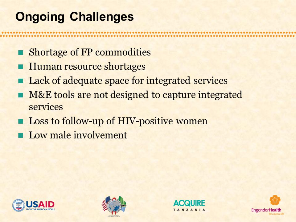 Ongoing Challenges Shortage of FP commodities Human resource shortages Lack of adequate space for integrated services M&E tools are not designed to capture integrated services Loss to follow-up of HIV-positive women Low male involvement