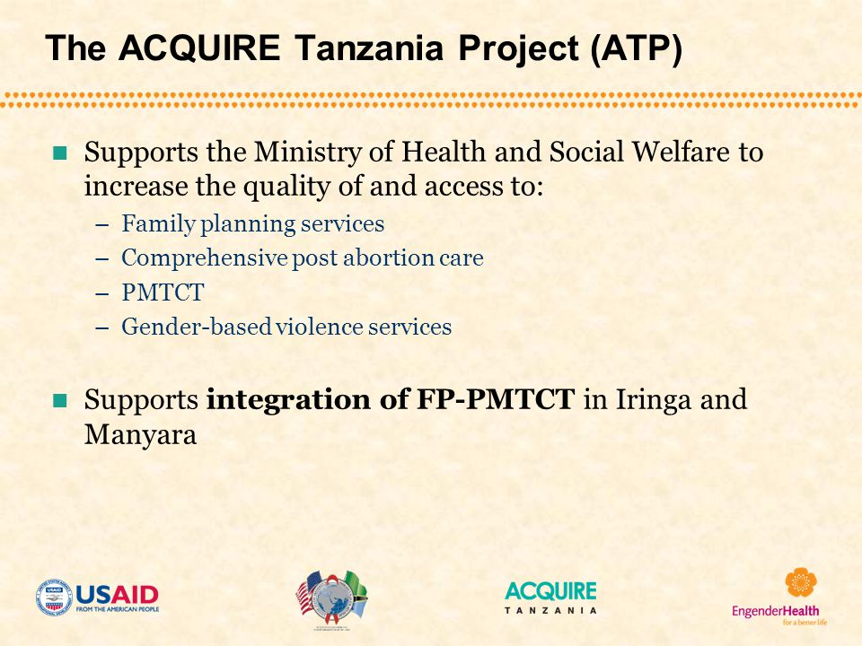 The ACQUIRE Tanzania Project (ATP) Supports the Ministry of Health and Social Welfare to increase the quality of and access to: –Family planning services –Comprehensive post abortion care –PMTCT –Gender-based violence services Supports integration of FP-PMTCT in Iringa and Manyara