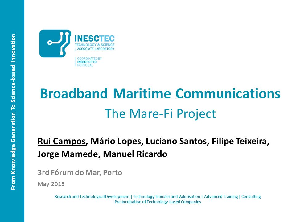 From Knowledge Generation To Science-based Innovation Broadband Maritime Communications The Mare-Fi Project Rui Campos, Mário Lopes, Luciano Santos, Filipe Teixeira, Jorge Mamede, Manuel Ricardo 3rd Fórum do Mar, Porto May 2013 Research and Technological Development | Technology Transfer and Valorisation | Advanced Training | Consulting Pre-incubation of Technology-based Companies