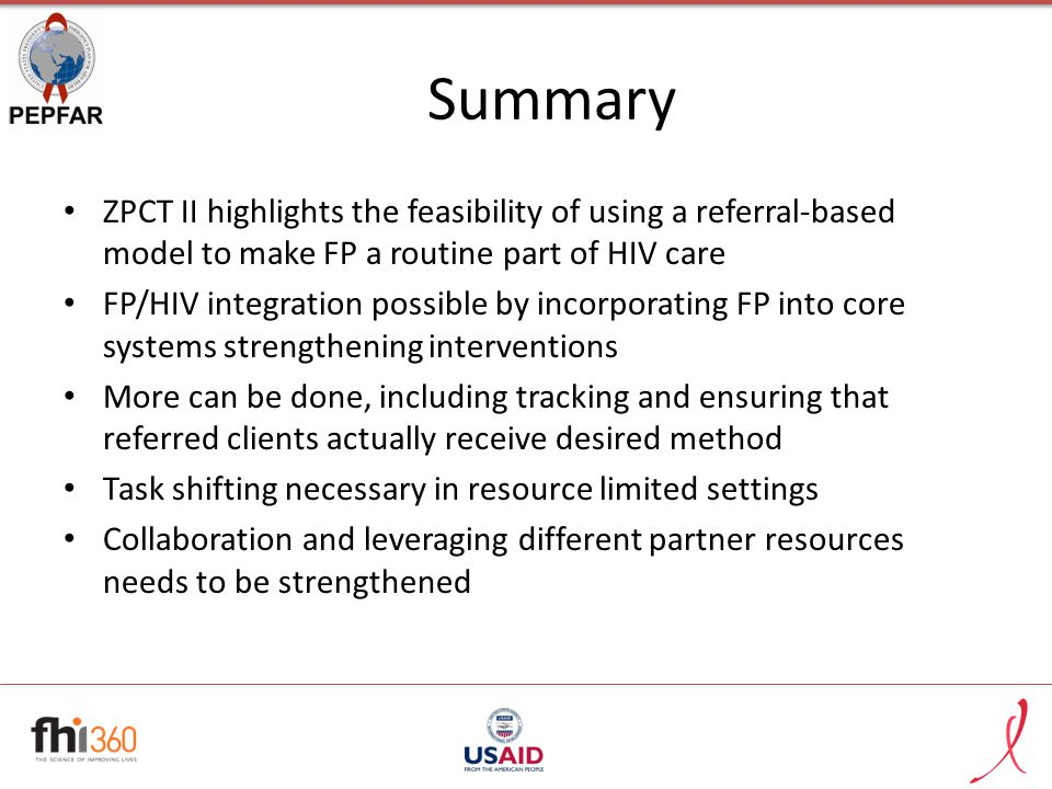 Summary ZPCT II highlights the feasibility of using a referral-based model to make FP a routine part of HIV care FP/HIV integration possible by incorporating FP into core systems strengthening interventions More can be done, including tracking and ensuring that referred clients actually receive desired method Task shifting necessary in resource limited settings Collaboration and leveraging different partner resources needs to be strengthened