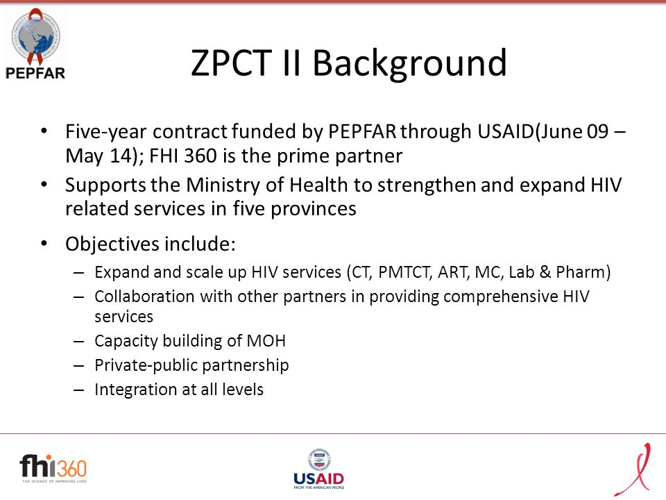 ZPCT II Background Five-year contract funded by PEPFAR through USAID(June 09 – May 14); FHI 360 is the prime partner Supports the Ministry of Health t
