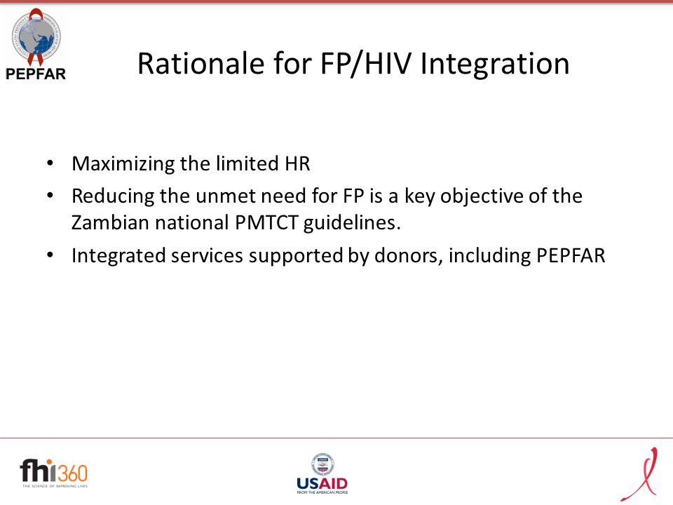 Rationale for FP/HIV Integration Maximizing the limited HR Reducing the unmet need for FP is a key objective of the Zambian national PMTCT guidelines.