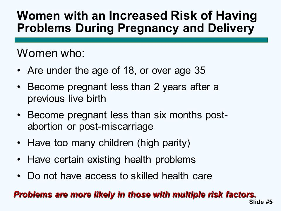 Slide #55 Women with an Increased Risk of Having Problems During Pregnancy and Delivery Women who: Are under the age of 18, or over age 35 Become preg