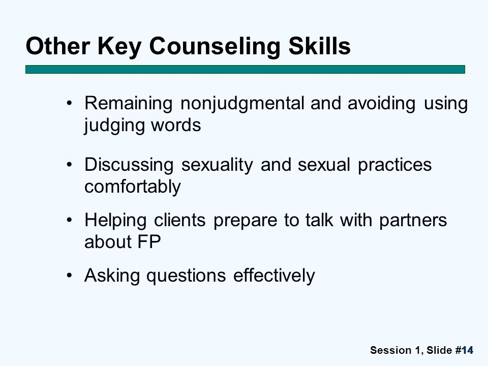 Session 1, Slide #1414 Other Key Counseling Skills Remaining nonjudgmental and avoiding using judging words Discussing sexuality and sexual practices