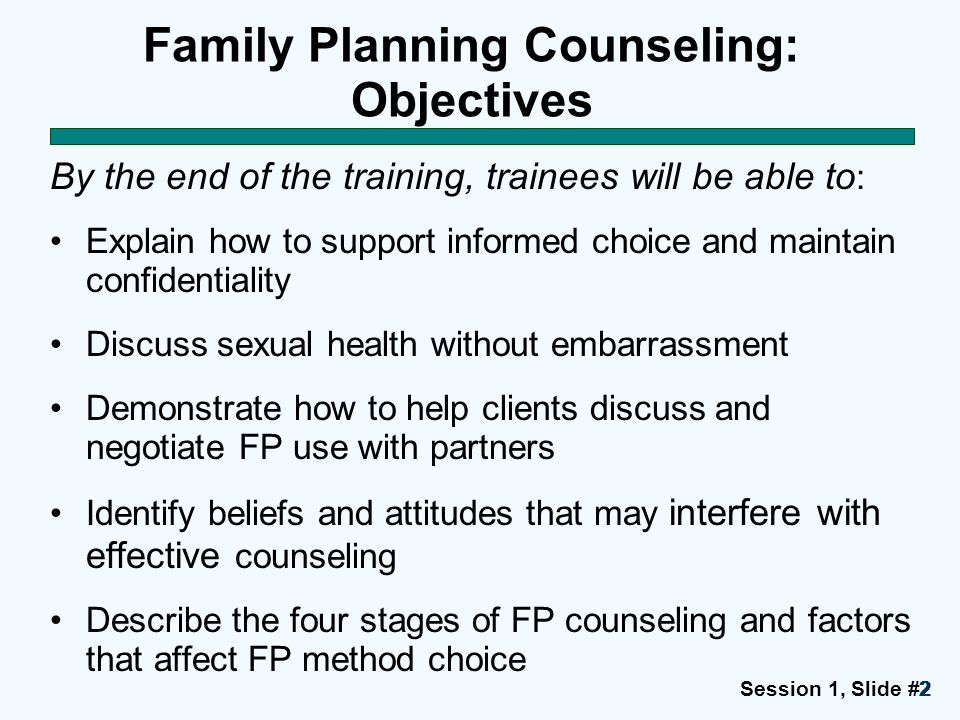 Session 1, Slide #3333 Family Planning Counseling: Objectives (continued) Demonstrate how to use a counseling tool and other job aids effectively Demonstrate effective communication and counseling skills Demonstrate competence in providing informed choice FP counseling Optional: Explain the counseling needs of women who are postpartum and postabortion, men, and young people Explain how traditions or beliefs may limit a woman's ability to freely choose and use FP