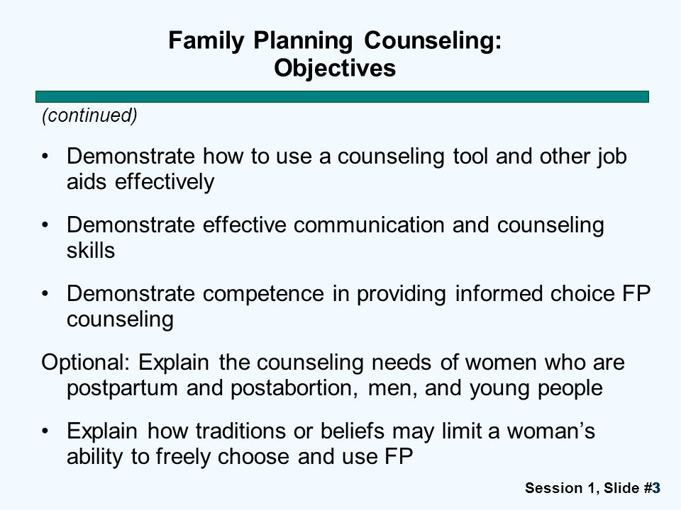 Session 1, Slide #3333 Family Planning Counseling: Objectives (continued) Demonstrate how to use a counseling tool and other job aids effectively Demo