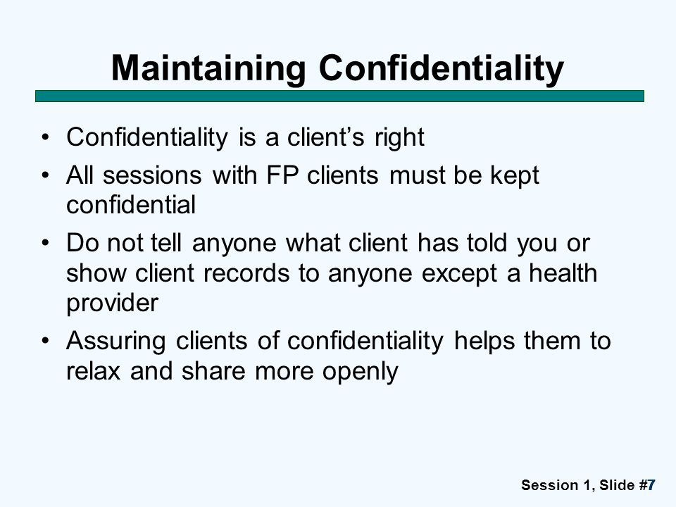 Session 1, Slide #7777 Maintaining Confidentiality Confidentiality is a client's right All sessions with FP clients must be kept confidential Do not t